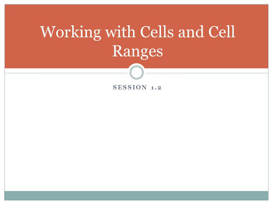 SESSION 1.2 Working with Cells and Cell Ranges