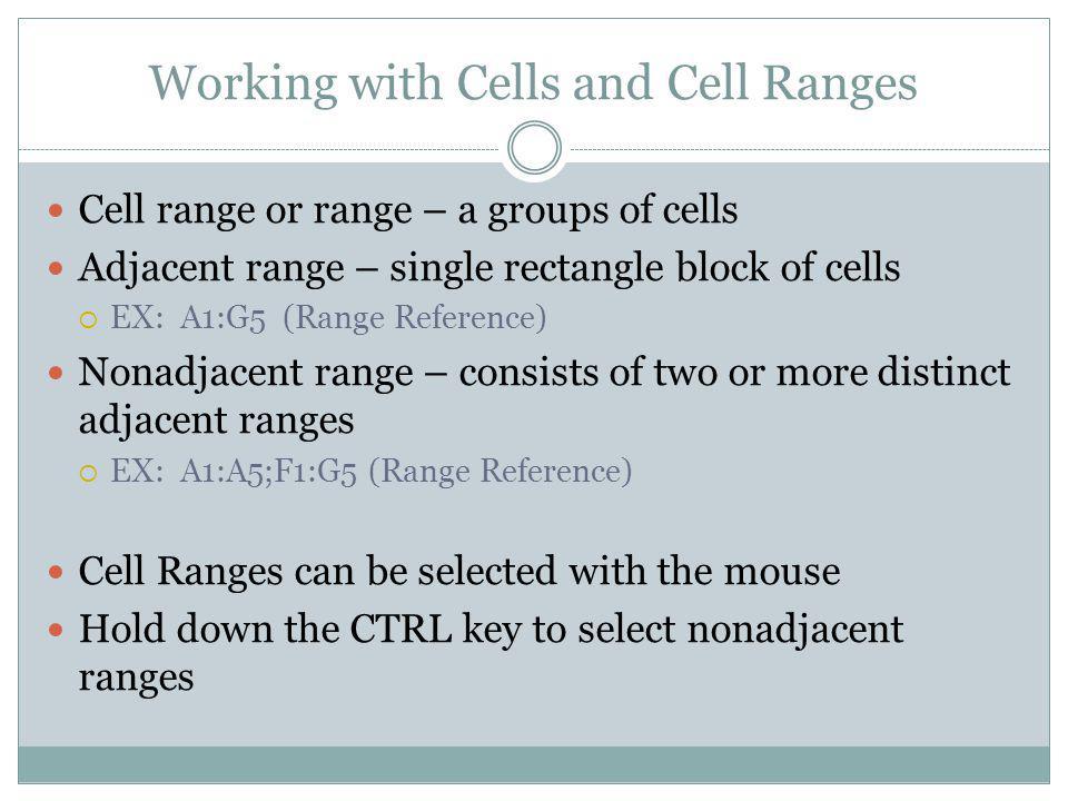 Cell range or range – a groups of cells Adjacent range – single rectangle block of cells EX: A1:G5 (Range Reference) Nonadjacent range – consists of t