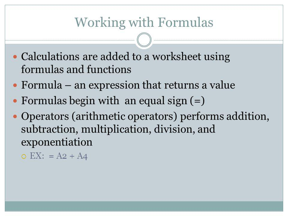 Working with Formulas Calculations are added to a worksheet using formulas and functions Formula – an expression that returns a value Formulas begin w