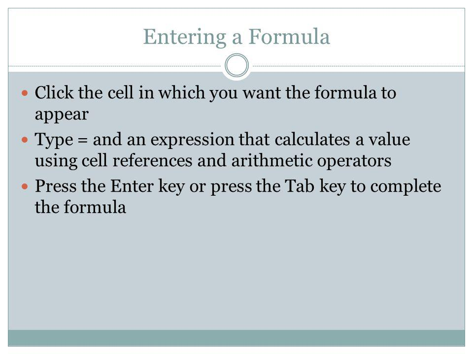 Entering a Formula Click the cell in which you want the formula to appear Type = and an expression that calculates a value using cell references and a