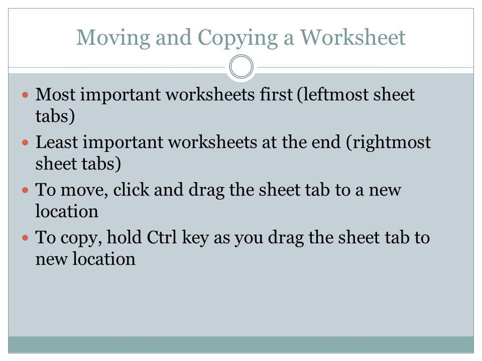 Moving and Copying a Worksheet Most important worksheets first (leftmost sheet tabs) Least important worksheets at the end (rightmost sheet tabs) To m