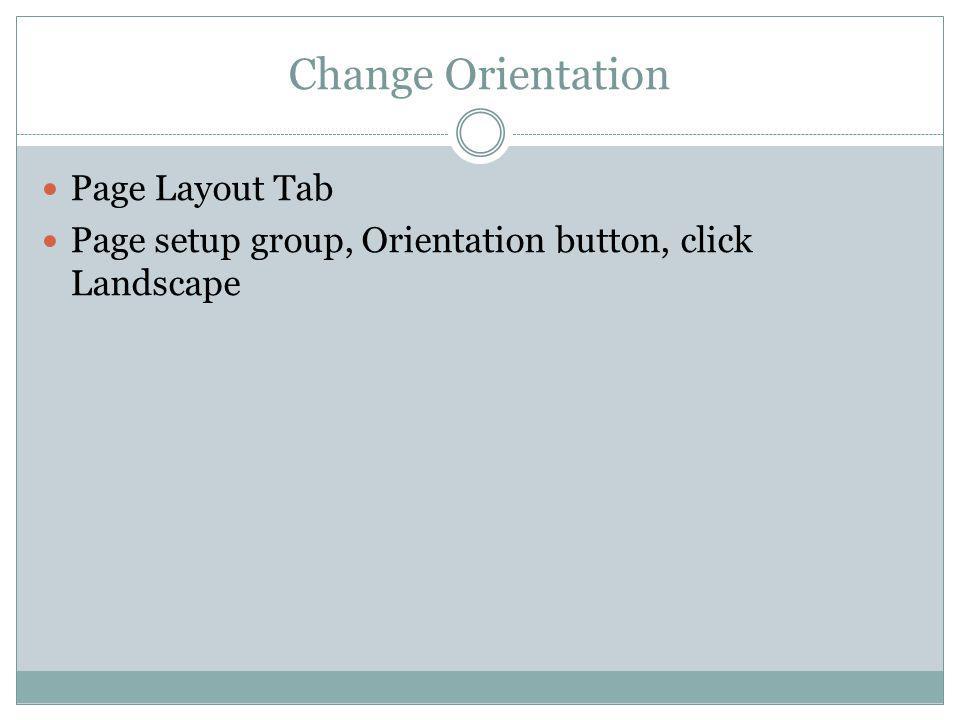 Change Orientation Page Layout Tab Page setup group, Orientation button, click Landscape