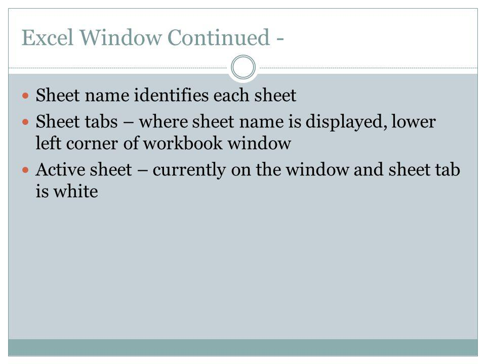 Excel Window Continued - Sheet name identifies each sheet Sheet tabs – where sheet name is displayed, lower left corner of workbook window Active shee