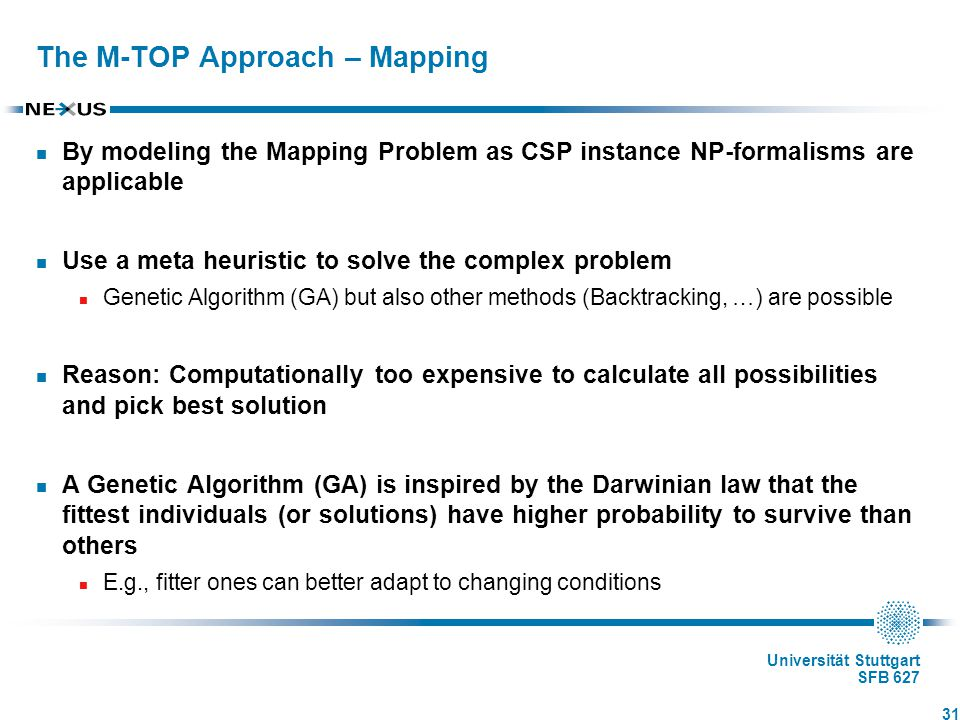 Universität Stuttgart SFB 627 The M-TOP Approach – Mapping By modeling the Mapping Problem as CSP instance NP-formalisms are applicable Use a meta heuristic to solve the complex problem Genetic Algorithm (GA) but also other methods (Backtracking, …) are possible Reason: Computationally too expensive to calculate all possibilities and pick best solution A Genetic Algorithm (GA) is inspired by the Darwinian law that the fittest individuals (or solutions) have higher probability to survive than others E.g., fitter ones can better adapt to changing conditions 31
