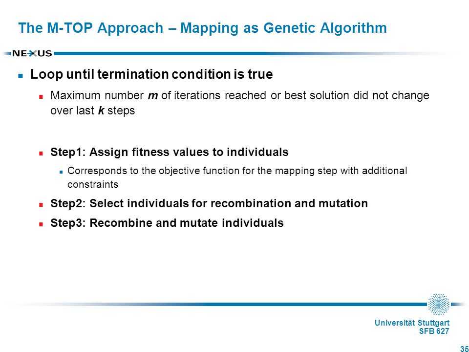 Universität Stuttgart SFB 627 The M-TOP Approach – Mapping as Genetic Algorithm Loop until termination condition is true Maximum number m of iterations reached or best solution did not change over last k steps Step1: Assign fitness values to individuals Corresponds to the objective function for the mapping step with additional constraints Step2: Select individuals for recombination and mutation Step3: Recombine and mutate individuals 35