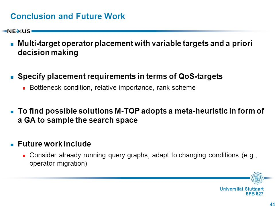 Universität Stuttgart SFB 627 Conclusion and Future Work Multi-target operator placement with variable targets and a priori decision making Specify placement requirements in terms of QoS-targets Bottleneck condition, relative importance, rank scheme To find possible solutions M-TOP adopts a meta-heuristic in form of a GA to sample the search space Future work include Consider already running query graphs, adapt to changing conditions (e.g., operator migration) 44