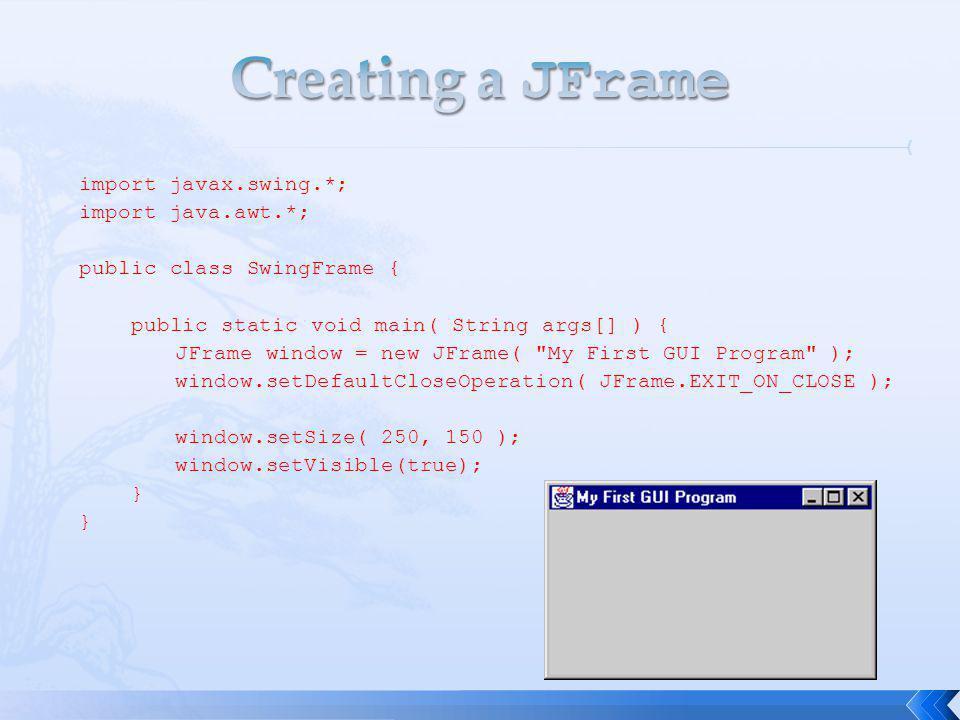 import javax.swing.*; import java.awt.*; public class SwingFrame { public static void main( String args[] ) { JFrame window = new JFrame( My First GUI Program ); window.setDefaultCloseOperation( JFrame.EXIT_ON_CLOSE ); window.setSize( 250, 150 ); window.setVisible(true); }