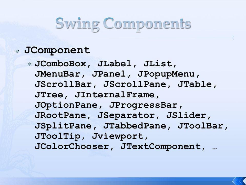 JComponent JComboBox, JLabel, JList, JMenuBar, JPanel, JPopupMenu, JScrollBar, JScrollPane, JTable, JTree, JInternalFrame, JOptionPane, JProgressBar, JRootPane, JSeparator, JSlider, JSplitPane, JTabbedPane, JToolBar, JToolTip, Jviewport, JColorChooser, JTextComponent, …