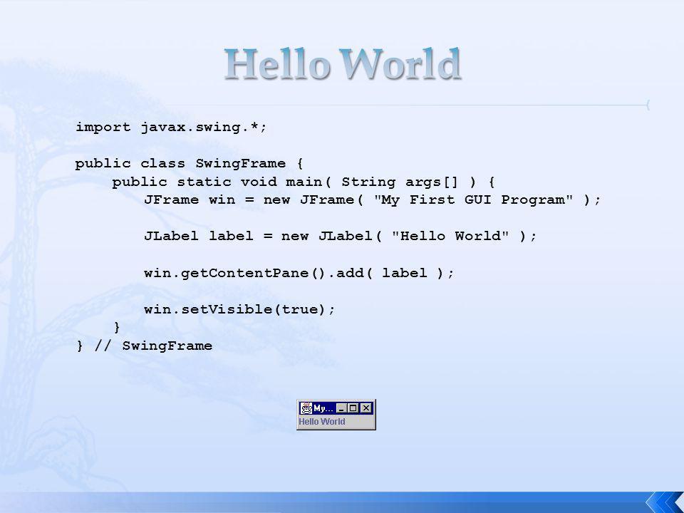 import javax.swing.*; public class SwingFrame { public static void main( String args[] ) { JFrame win = new JFrame( My First GUI Program ); JLabel label = new JLabel( Hello World ); win.getContentPane().add( label ); win.setVisible(true); } } // SwingFrame