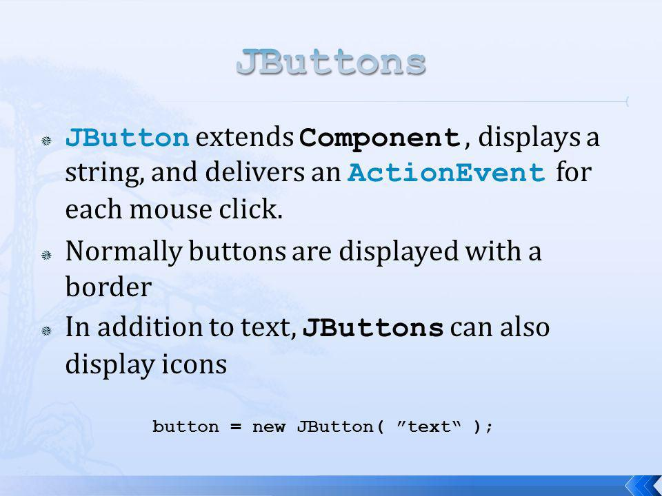 JButton extends Component, displays a string, and delivers an ActionEvent for each mouse click. Normally buttons are displayed with a border In additi