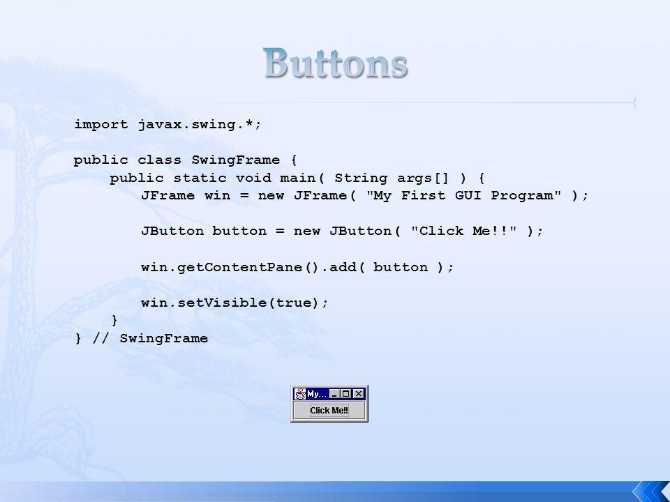 import javax.swing.*; public class SwingFrame { public static void main( String args[] ) { JFrame win = new JFrame( My First GUI Program ); JButton button = new JButton( Click Me!! ); win.getContentPane().add( button ); win.setVisible(true); } } // SwingFrame