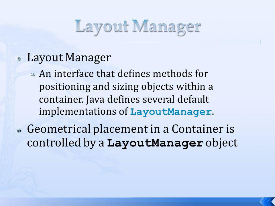Layout Manager An interface that defines methods for positioning and sizing objects within a container. Java defines several default implementations o