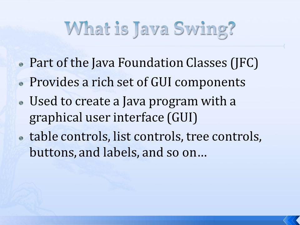 Part of the Java Foundation Classes (JFC) Provides a rich set of GUI components Used to create a Java program with a graphical user interface (GUI) ta