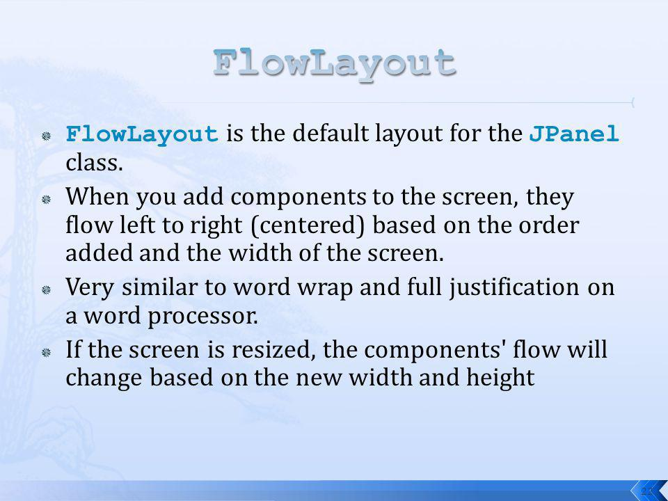 22 FlowLayout is the default layout for the JPanel class. When you add components to the screen, they flow left to right (centered) based on the order