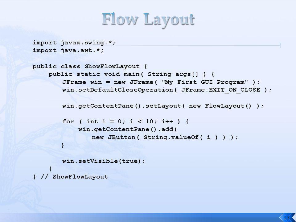 23 import javax.swing.*; import java.awt.*; public class ShowFlowLayout { public static void main( String args[] ) { JFrame win = new JFrame( My First GUI Program ); win.setDefaultCloseOperation( JFrame.EXIT_ON_CLOSE ); win.getContentPane().setLayout( new FlowLayout() ); for ( int i = 0; i < 10; i++ ) { win.getContentPane().add( new JButton( String.valueOf( i ) ) ); } win.setVisible(true); } } // ShowFlowLayout