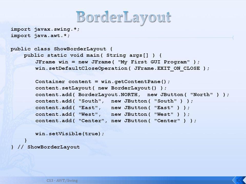 CS3 - AWT/Swing32 import javax.swing.*; import java.awt.*; public class ShowBorderLayout { public static void main( String args[] ) { JFrame win = new JFrame( My First GUI Program ); win.setDefaultCloseOperation( JFrame.EXIT_ON_CLOSE ); Container content = win.getContentPane(); content.setLayout( new BorderLayout() ); content.add( BorderLayout.NORTH, new JButton( North ) ); content.add( South , new JButton( South ) ); content.add( East , new JButton( East ) ); content.add( West , new JButton( West ) ); content.add( Center , new JButton( Center ) ); win.setVisible(true); } } // ShowBorderLayout