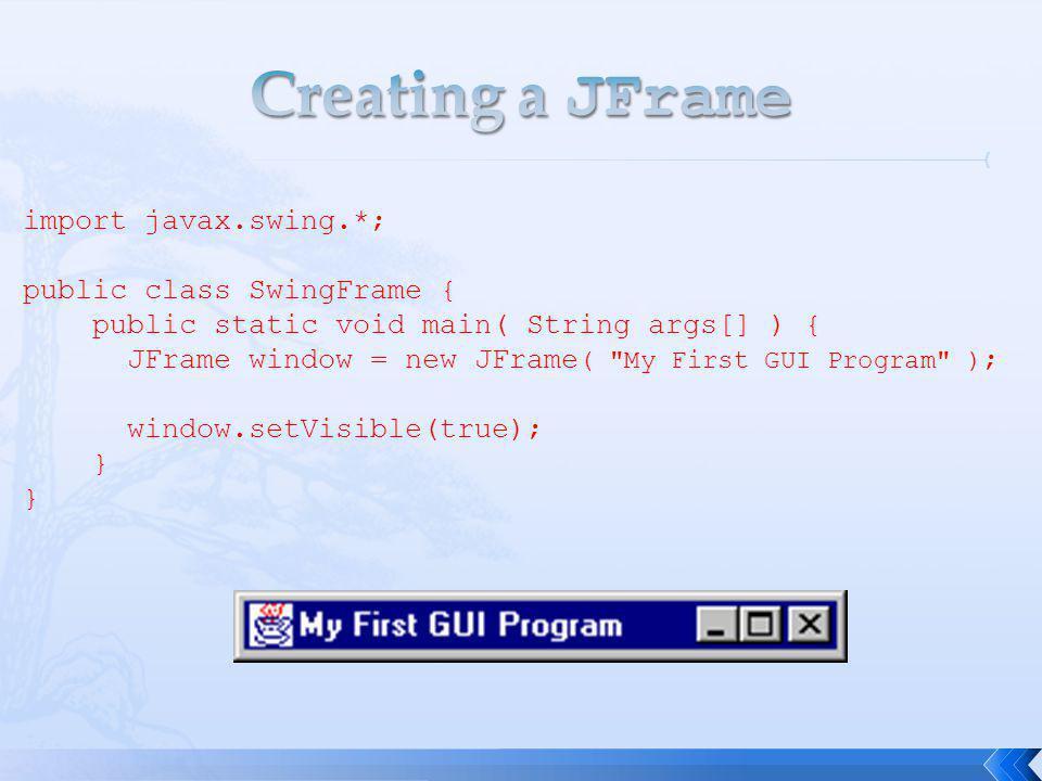 import javax.swing.*; public class SwingFrame { public static void main( String args[] ) { JFrame window = new JFrame ( My First GUI Program ) ; window.setVisible(true); }