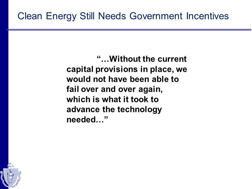 Clean Energy Still Needs Government Incentives …Without the current capital provisions in place, we would not have been able to fail over and over aga