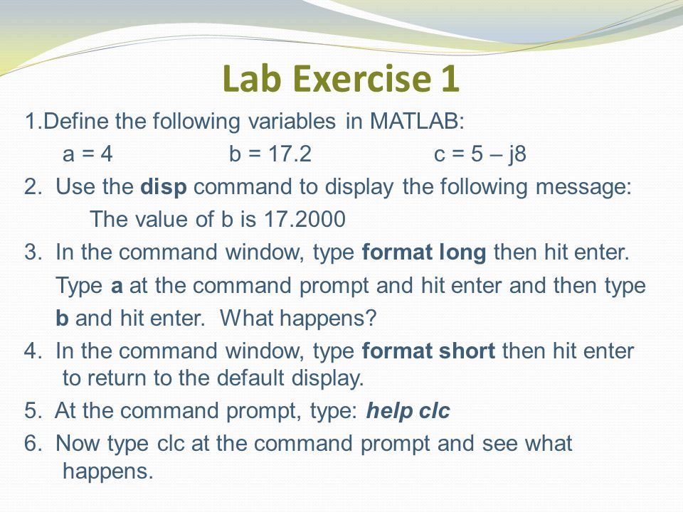 Lab Exercise 1 1.Define the following variables in MATLAB: a = 4 b = 17.2c = 5 – j8 2.