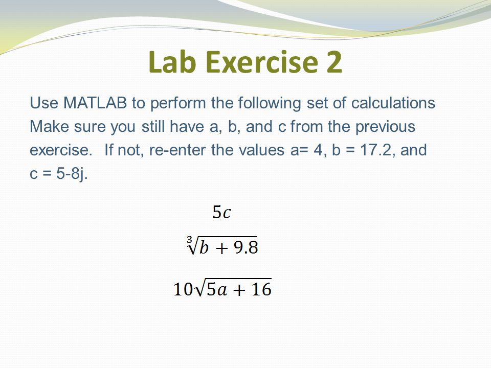 Lab Exercise 2 Use MATLAB to perform the following set of calculations Make sure you still have a, b, and c from the previous exercise.