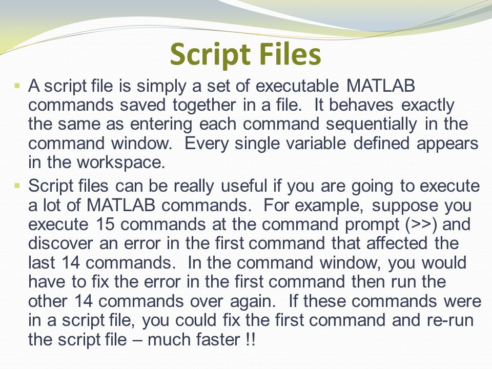 Script Files A script file is simply a set of executable MATLAB commands saved together in a file.