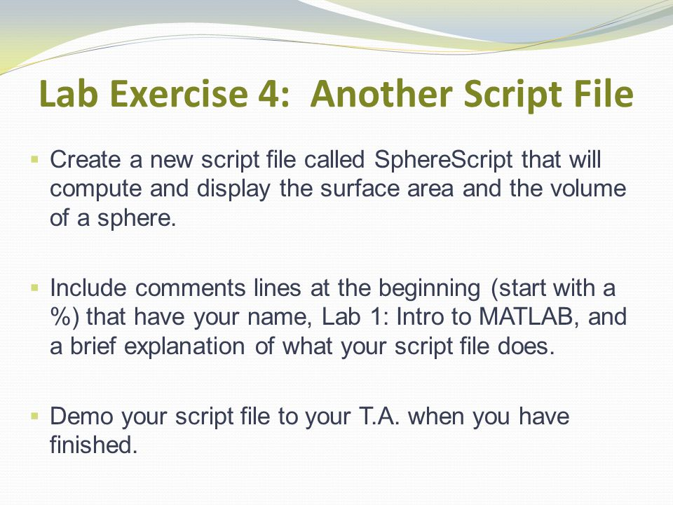Lab Exercise 4: Another Script File Create a new script file called SphereScript that will compute and display the surface area and the volume of a sphere.