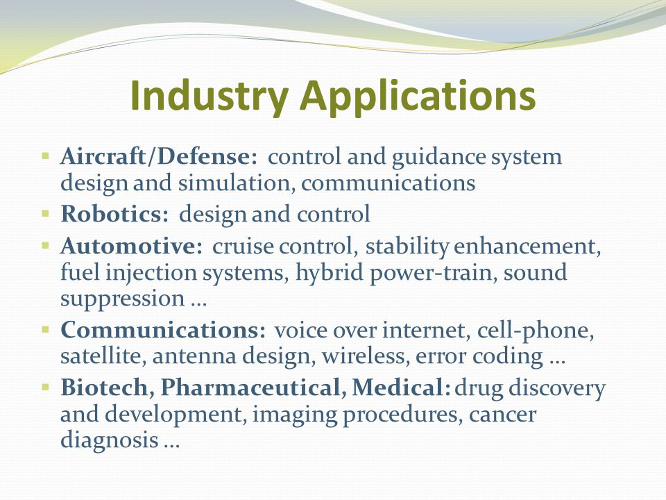 Industry Applications Aircraft/Defense: control and guidance system design and simulation, communications Robotics: design and control Automotive: cruise control, stability enhancement, fuel injection systems, hybrid power-train, sound suppression … Communications: voice over internet, cell-phone, satellite, antenna design, wireless, error coding … Biotech, Pharmaceutical, Medical: drug discovery and development, imaging procedures, cancer diagnosis …