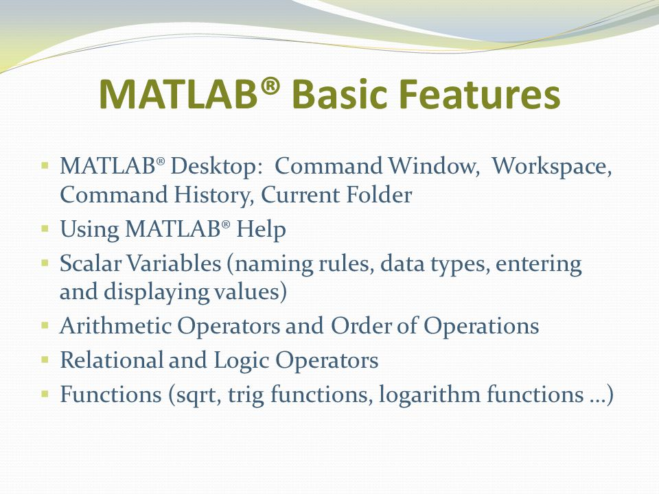 MATLAB® Basic Features MATLAB® Desktop: Command Window, Workspace, Command History, Current Folder Using MATLAB® Help Scalar Variables (naming rules, data types, entering and displaying values) Arithmetic Operators and Order of Operations Relational and Logic Operators Functions (sqrt, trig functions, logarithm functions …)