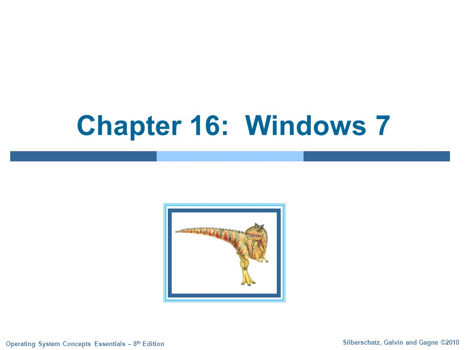 Silberschatz, Galvin and Gagne ©2010 Operating System Concepts Essentials – 8 th Edition Chapter 16: Windows 7