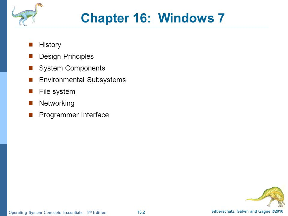 16.2 Silberschatz, Galvin and Gagne ©2010 Operating System Concepts Essentials – 8 th Edition Chapter 16: Windows 7 History Design Principles System C