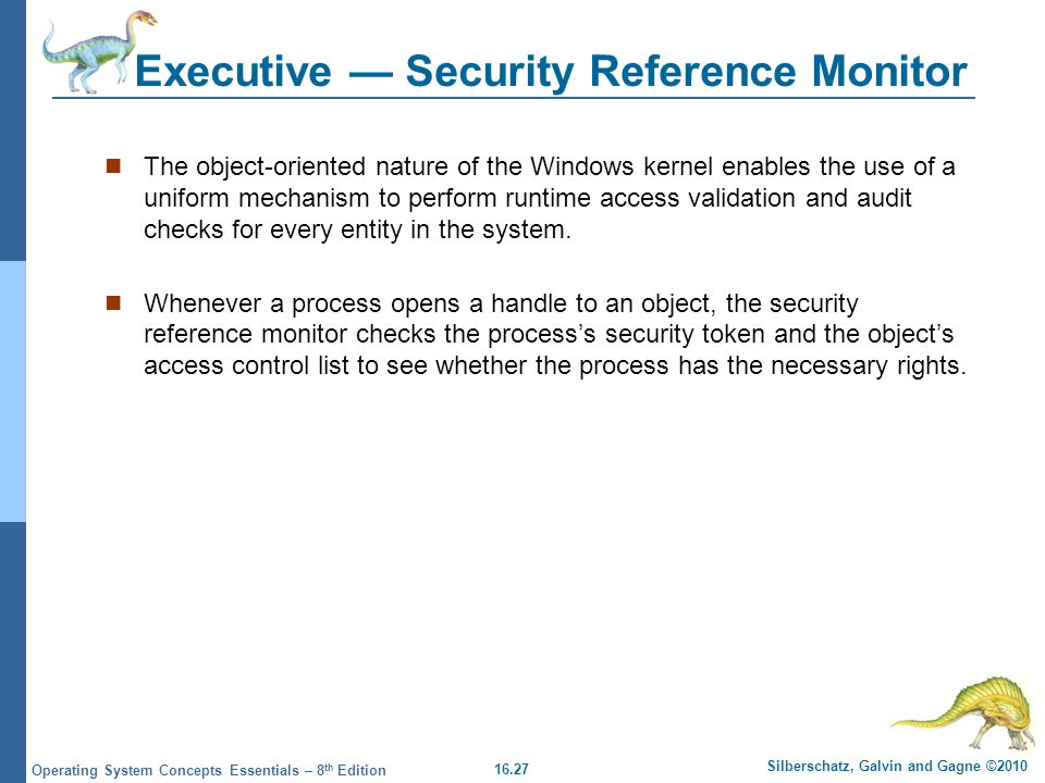 16.27 Silberschatz, Galvin and Gagne ©2010 Operating System Concepts Essentials – 8 th Edition Executive Security Reference Monitor The object-oriente
