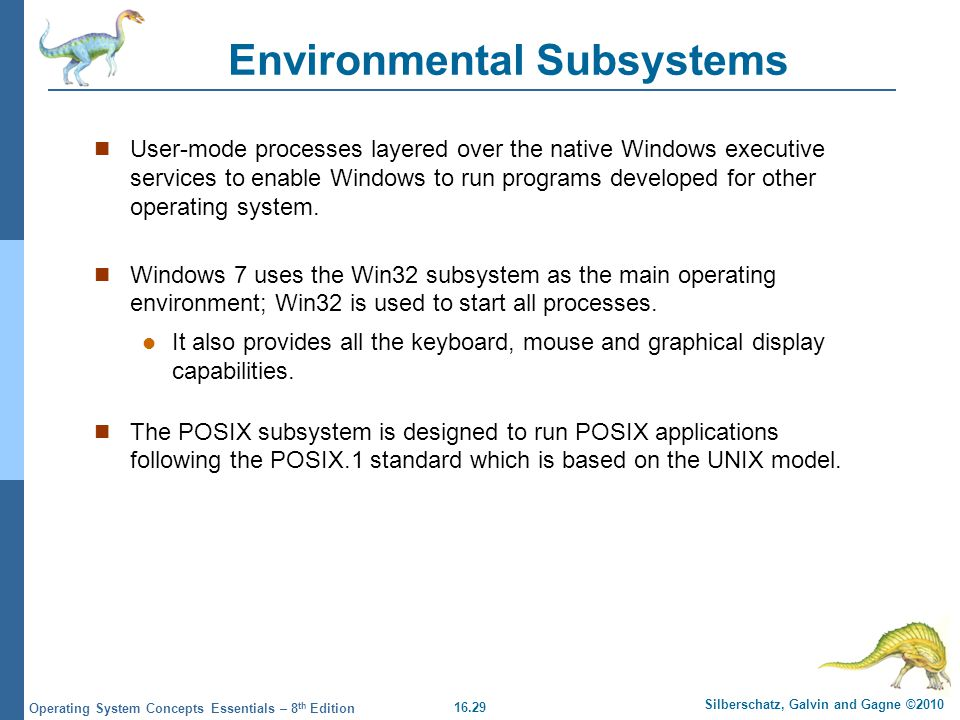 16.29 Silberschatz, Galvin and Gagne ©2010 Operating System Concepts Essentials – 8 th Edition Environmental Subsystems User-mode processes layered ov