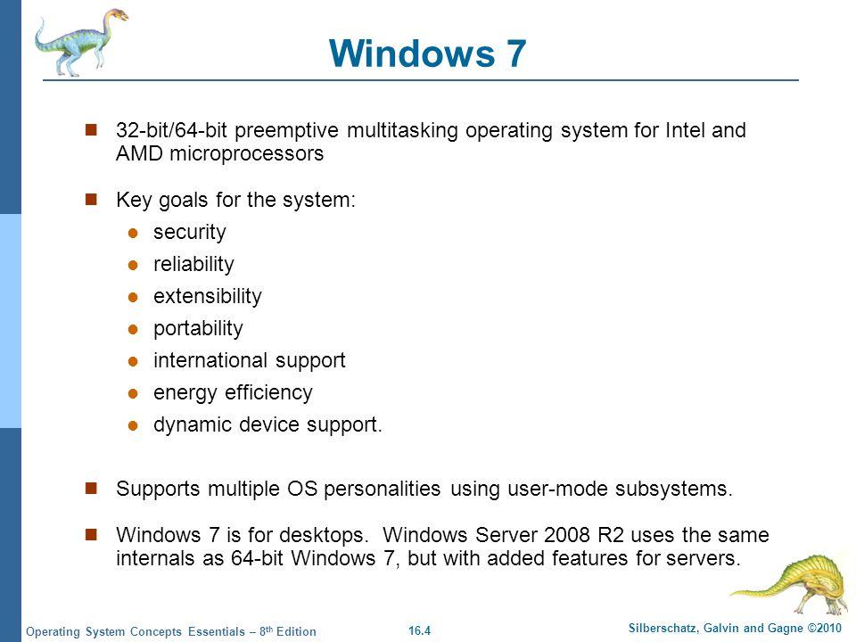 16.4 Silberschatz, Galvin and Gagne ©2010 Operating System Concepts Essentials – 8 th Edition Windows 7 32-bit/64-bit preemptive multitasking operatin
