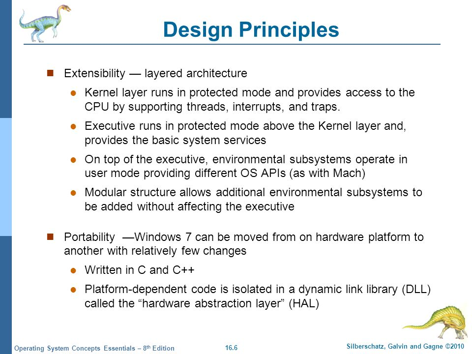 16.6 Silberschatz, Galvin and Gagne ©2010 Operating System Concepts Essentials – 8 th Edition Design Principles Extensibility layered architecture Ker