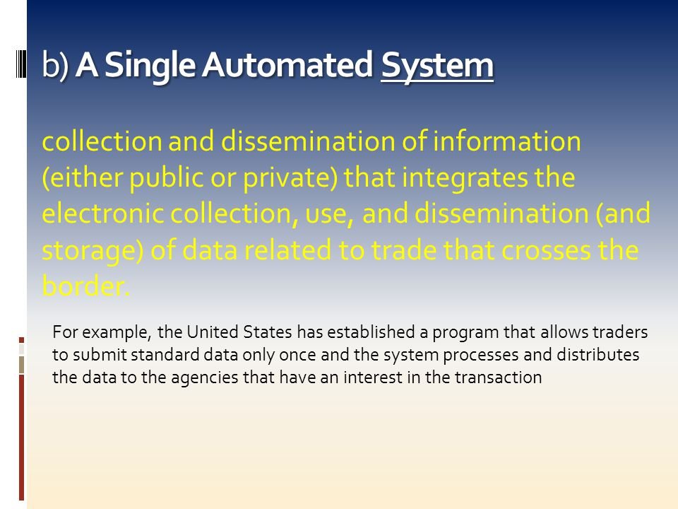 b) A Single Automated System collection and dissemination of information (either public or private) that integrates the electronic collection, use, and dissemination (and storage) of data related to trade that crosses the border.