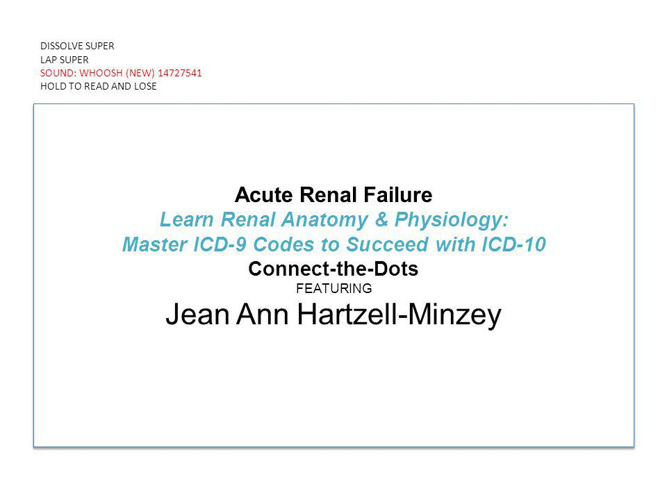 DISSOLVE SUPER LAP SUPER SOUND: WHOOSH (NEW) 14727541 HOLD TO READ AND LOSE Acute Renal Failure Learn Renal Anatomy & Physiology: Master ICD-9 Codes to Succeed with ICD-10 Connect-the-Dots FEATURING Jean Ann Hartzell-Minzey