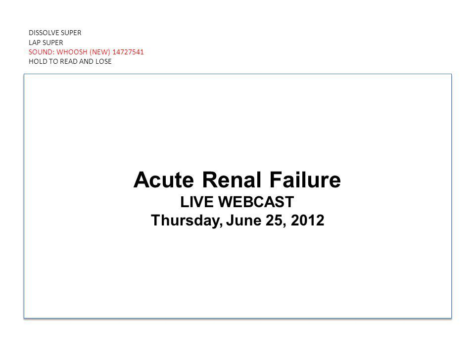DISSOLVE SUPER LAP SUPER SOUND: WHOOSH (NEW) 14727541 HOLD TO READ AND LOSE Acute Renal Failure LIVE WEBCAST Thursday, June 25, 2012