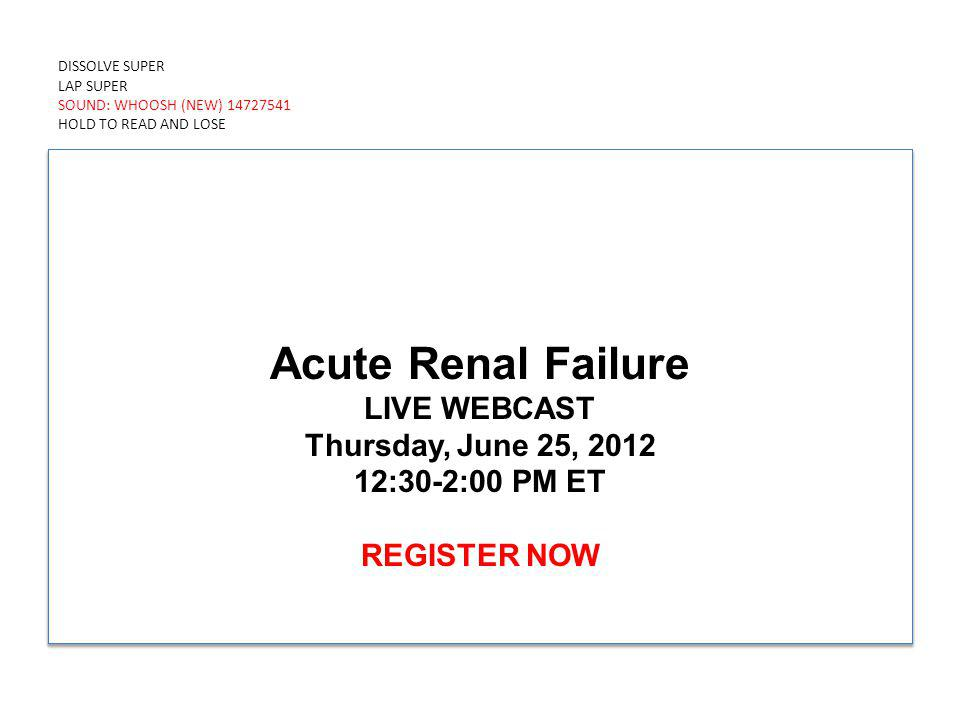 DISSOLVE SUPER LAP SUPER SOUND: WHOOSH (NEW) 14727541 HOLD TO READ AND LOSE Acute Renal Failure LIVE WEBCAST Thursday, June 25, 2012 12:30-2:00 PM ET