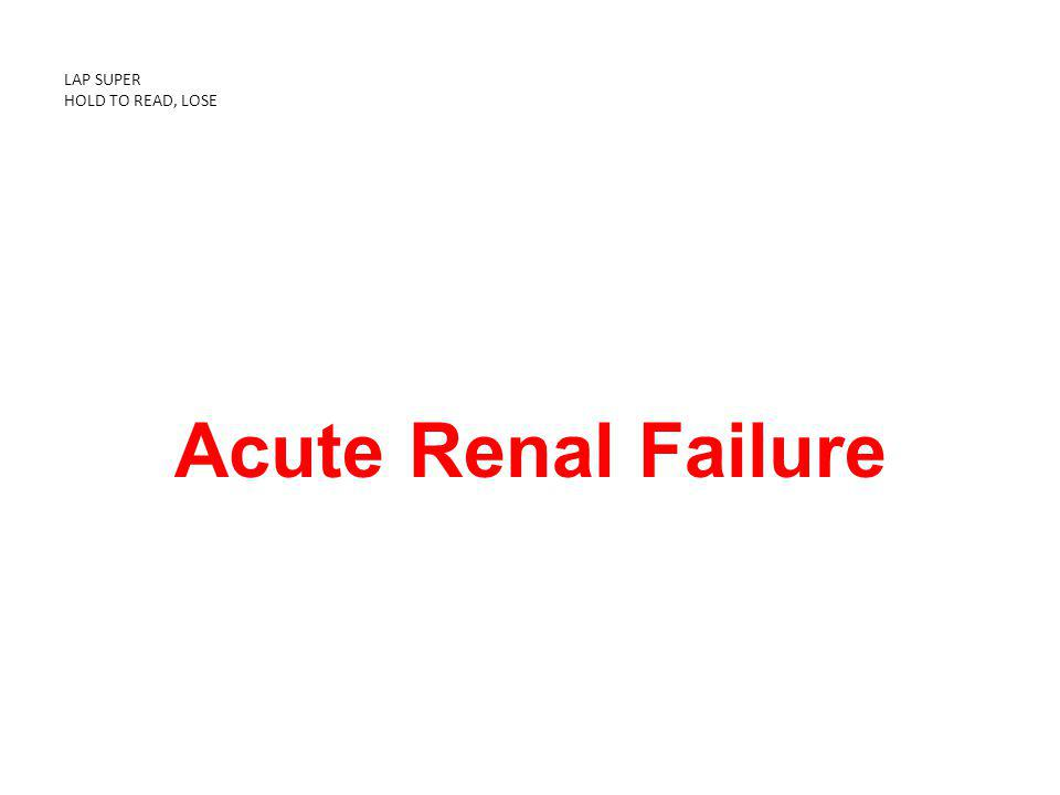 LAP SUPER HOLD TO READ, LOSE Acute Renal Failure