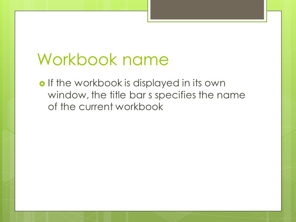Workbook name If the workbook is displayed in its own window, the title bar s specifies the name of the current workbook