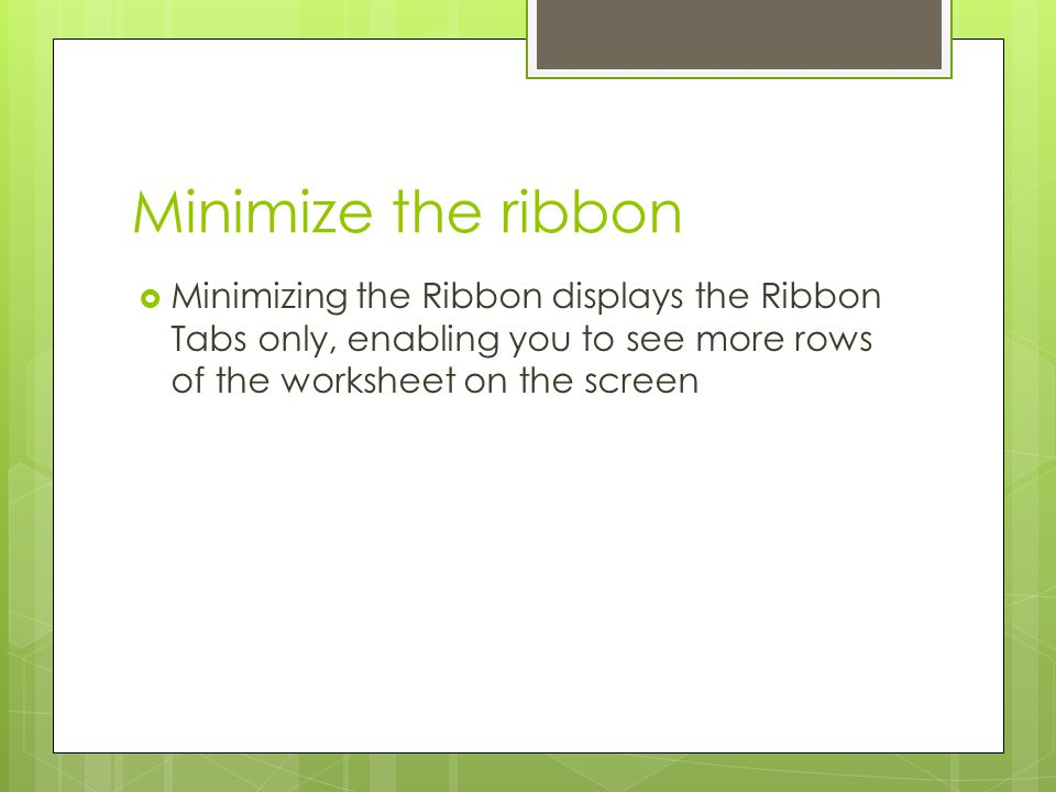 Minimize the ribbon Minimizing the Ribbon displays the Ribbon Tabs only, enabling you to see more rows of the worksheet on the screen