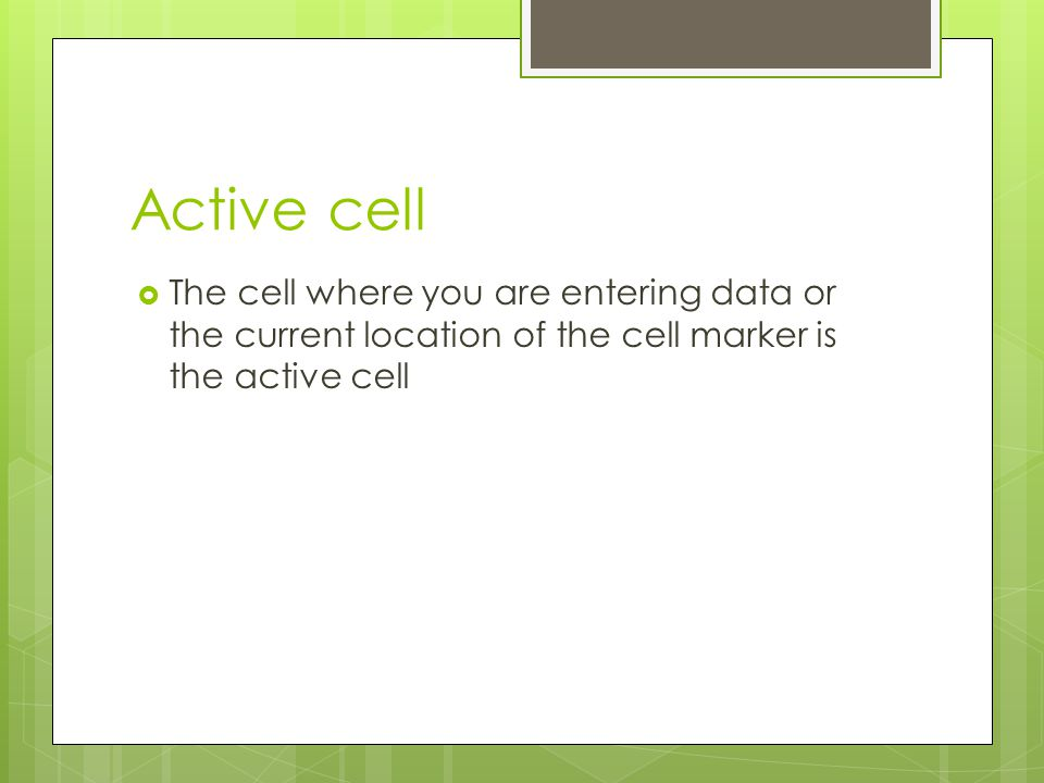 Active cell The cell where you are entering data or the current location of the cell marker is the active cell