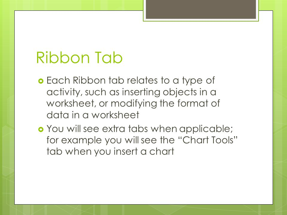 Ribbon Tab Each Ribbon tab relates to a type of activity, such as inserting objects in a worksheet, or modifying the format of data in a worksheet You