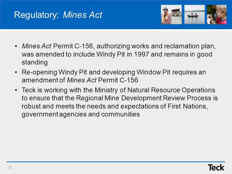 Regulatory: Mines Act Mines Act Permit C-156, authorizing works and reclamation plan, was amended to include Windy Pit in 1997 and remains in good standing Re-opening Windy Pit and developing Window Pit requires an amendment of Mines Act Permit C-156 Teck is working with the Ministry of Natural Resource Operations to ensure that the Regional Mine Development Review Process is robust and meets the needs and expectations of First Nations, government agencies and communities 10
