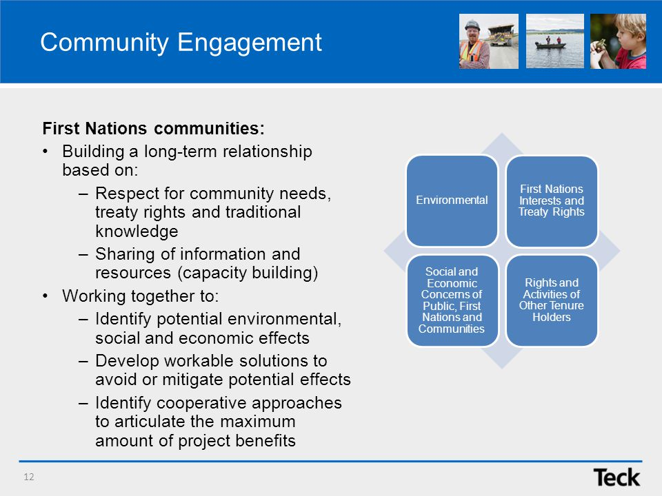 Community Engagement 12 Environmental First Nations Interests and Treaty Rights Social and Economic Concerns of Public, First Nations and Communities Rights and Activities of Other Tenure Holders First Nations communities: Building a long-term relationship based on: –Respect for community needs, treaty rights and traditional knowledge –Sharing of information and resources (capacity building) Working together to: –Identify potential environmental, social and economic effects –Develop workable solutions to avoid or mitigate potential effects –Identify cooperative approaches to articulate the maximum amount of project benefits
