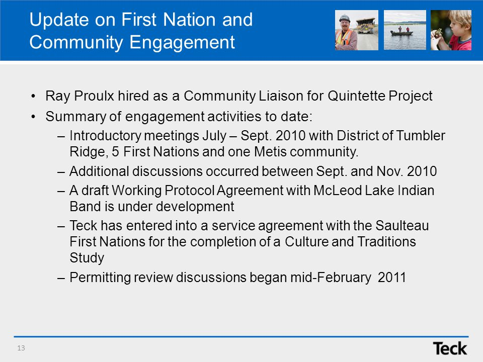 Update on First Nation and Community Engagement 13 Ray Proulx hired as a Community Liaison for Quintette Project Summary of engagement activities to date: –Introductory meetings July – Sept.