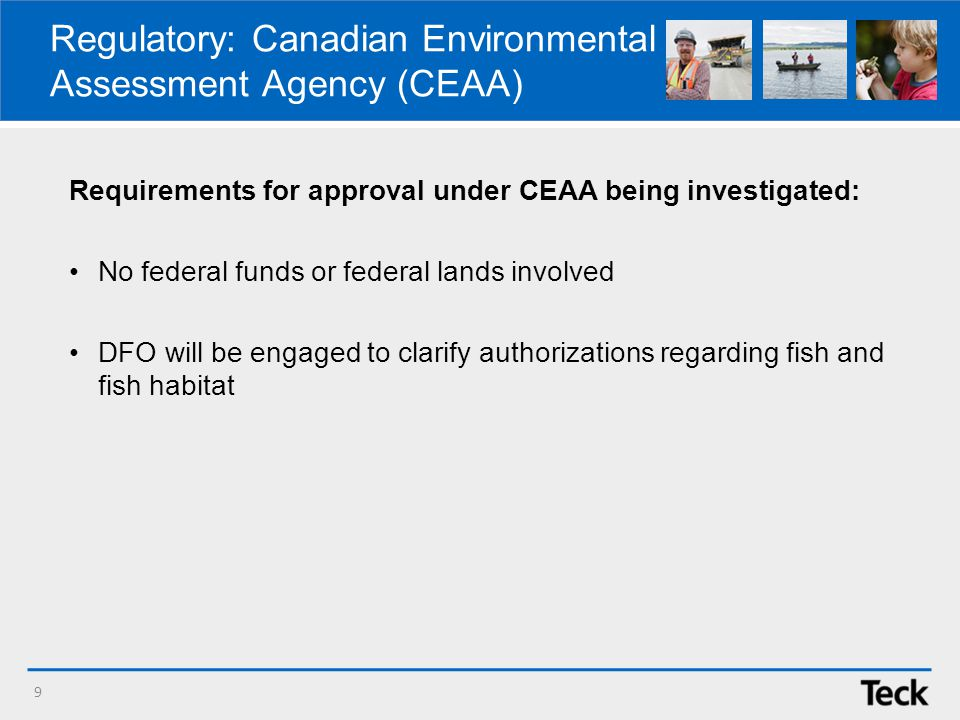 Regulatory: Canadian Environmental Assessment Agency (CEAA) Requirements for approval under CEAA being investigated: No federal funds or federal lands involved DFO will be engaged to clarify authorizations regarding fish and fish habitat 9