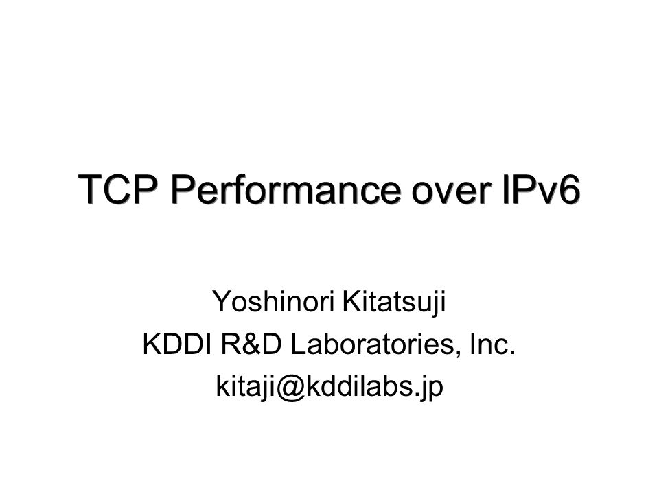 TCP Performance over IPv6 Yoshinori Kitatsuji KDDI R&D Laboratories, Inc. kitaji@kddilabs.jp