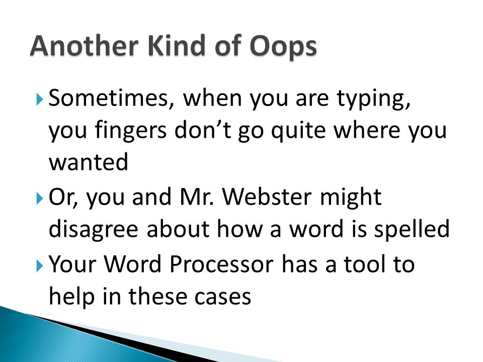 Sometimes, when you are typing, you fingers dont go quite where you wanted Or, you and Mr. Webster might disagree about how a word is spelled Your Wor