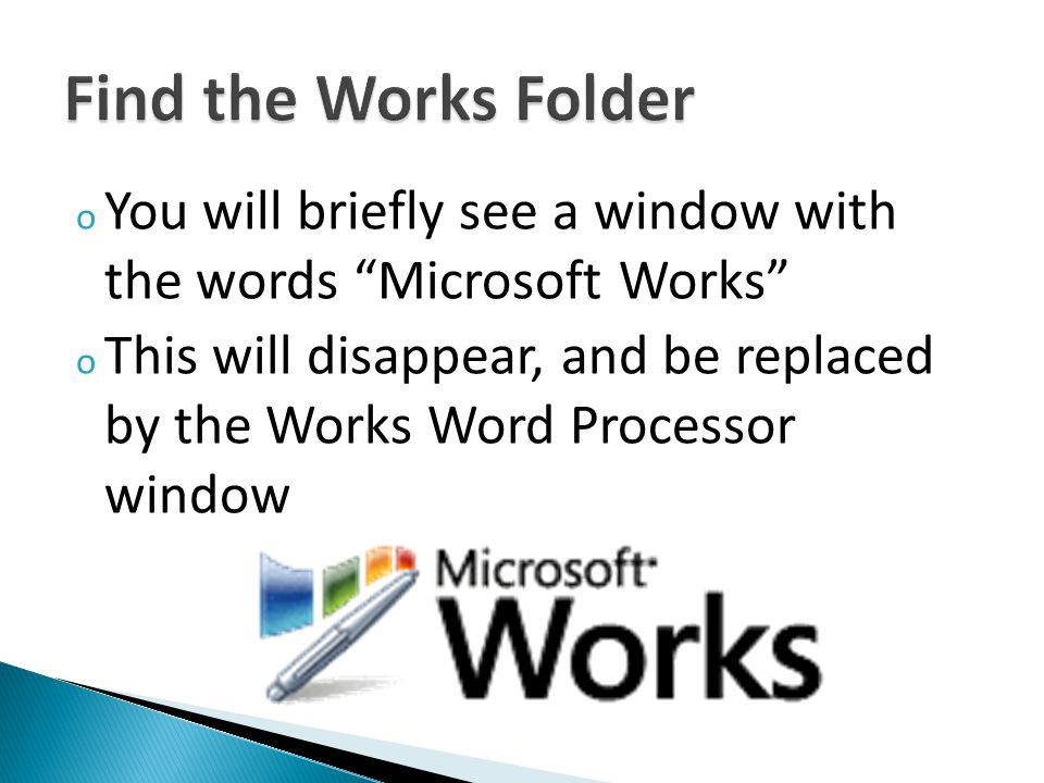 o You will briefly see a window with the words Microsoft Works o This will disappear, and be replaced by the Works Word Processor window